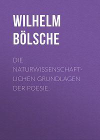 Wilhelm Bölsche -Die naturwissenschaftlichen Grundlagen der Poesie.