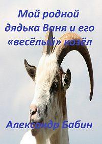 Александр Бабин -Мой родной дядька Ваня иего «веселый» козел