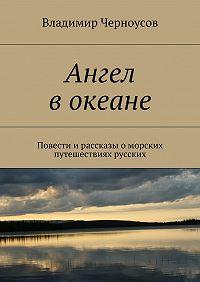 Владимир Черноусов -Ангел вокеане. Повести ирассказы оморских путешествиях русских