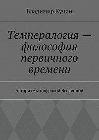 Владимир Кучин -Темпералогия– философия первичного времени. Алгоритмы цифровой Вселенной