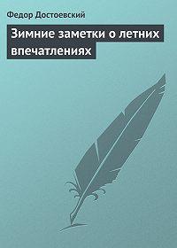 Федор Достоевский - Зимние заметки о летних впечатлениях