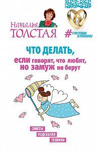 Наталья Толстая -Что делать, если говорят, что любят, но замуж не берут. Советы, подсказки, техники