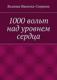 Валюша Иванова-Спирина -1000вольт над уровнем сердца