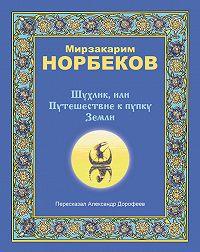 Мирзакарим Норбеков - Шухлик, или Путешествие к пупку Земли
