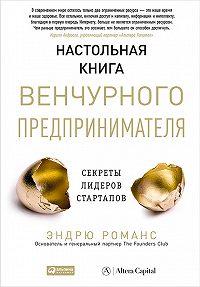 Эндрю Романс - Настольная книга венчурного предпринимателя. Секреты лидеров стартапов