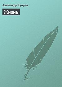 Александр Куприн -Жизнь