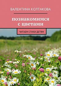 Валентина Колтакова -Познакомимся сцветами. Читаем стихи детям