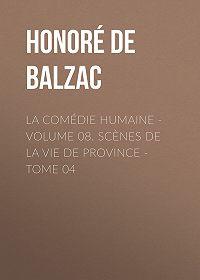 Honoré de -La Comédie humaine – Volume 08. Scènes de la vie de Province – Tome 04