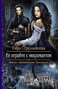 Кира Стрельникова -Не играйте с некромантом