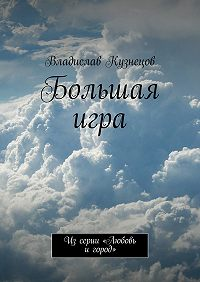 Владислав Кузнецов -Большая игра. Изсерии «Любовь игород»