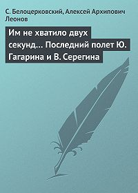 Алексей Леонов, С. Белоцерковский - Им не хватило двух секунд… Последний полет Ю. Гагарина и В. Серегина