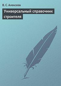 Виктор Сергеевич Алексеев -Универсальный справочник строителя