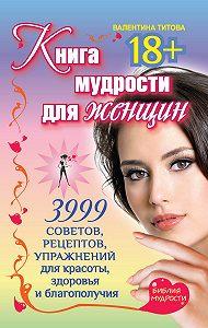 Валентина Титова -Книга мудрости для женщин. 3999 советов, рецептов, упражнений для красоты, здоровья и благополучия