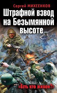 Сергей Михеенков -Штрафной взвод на Безымянной высоте. «Есть кто живой?»