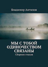 Владимир Антипов -Мы с тобой одиночеством связаны. Сборник стихов