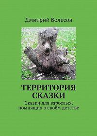 Дмитрий Болесов - Территория сказки. Сказки для взрослых, помнящих освоём детстве