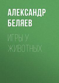 Александр Беляев -Игры у животных