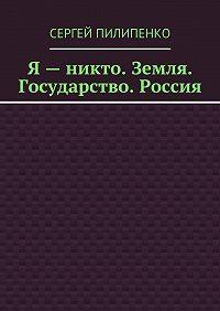 Сергей Пилипенко -Я– никто. Земля. Государство. Россия