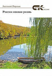 Анатолий Мерзлов -России ивовая ржавь (сборник)
