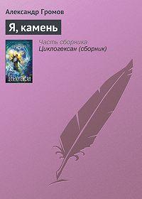 Александр Громов -Я, камень