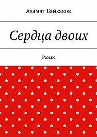 Азамат Байзаков -Сердца двоих. Роман