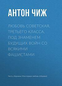 Антон Чиж -Любовь советская, третьего класса, под знаменем будущих войн со всякими фашистами