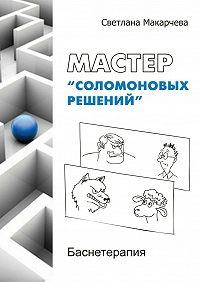 Светлана Макарчева -Мастер «соломоновых решений». Баснетерапия