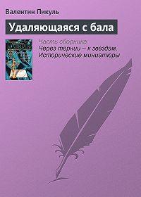 Валентин Пикуль -Удаляющаяся с бала