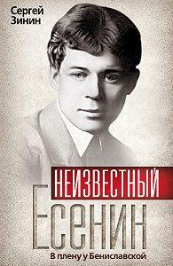 Сергей Зинин -Неизвестный Есенин. В плену у Бениславской