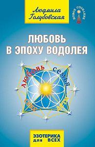 Людмила Голубовская -Любовь в Эпоху Водолея. Любовь, семья, секс, дети