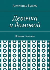 Александр Беляев -Девочка идомовой. Хроники затомиса