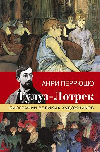 Анри Перрюшо -Тулуз-Лотрек
