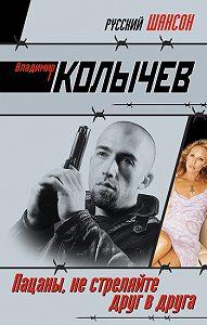 Владимир Колычев -Пацаны, не стреляйте друг в друга