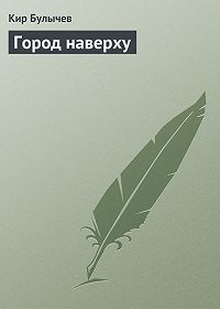 Кир Булычев -Город наверху