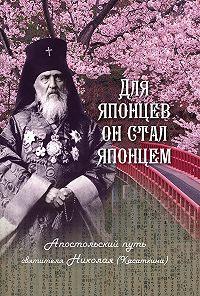Наталия Владимировна Скоробогатько -Для японцев он стал японцем. Апостольский путь святителя Николая (Касаткина)