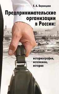Евгения Воронцова - Предпринимательские организации в России. Историография, источники, история