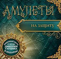 Дмитрий Гардин -Амулеты на защиту – Амулеты-обереги