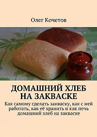 Олег Кочетов -Домашний хлеб назакваске