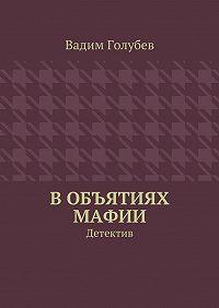 Вадим Голубев - Вобъятиях мафии. Детектив