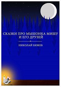 Николай Бижев -Сказки про мышонка Мишу и его друзей