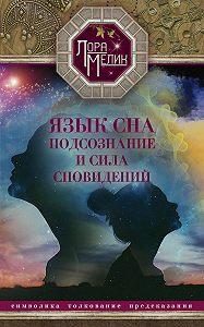 Лариса Николаевна Мелик -Язык сна. Подсознание и сила сновидений. Символика, толкование, предсказания