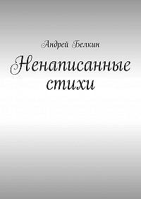 Андрей Белкин -Ненаписанные стихи