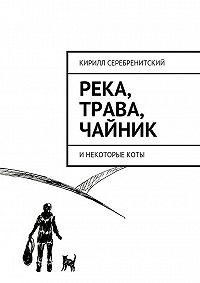 Кирилл Серебренитский -Река, трава, чайник и некоторые коты
