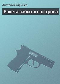 Анатолий Сарычев -Ракета забытого острова