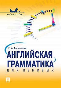 Елена Васильева - Английская грамматика для ленивых