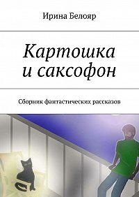 Ирина Белояр - Картошка исаксофон. Сборник фантастических рассказов
