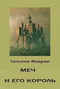 Татьяна Мудрая - Меч и его Король