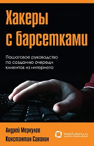 Андрей Меркулов, Константин Савохин - Хакеры с барсетками. Пошаговая инструкция по созданию очереди клиентов из интернета