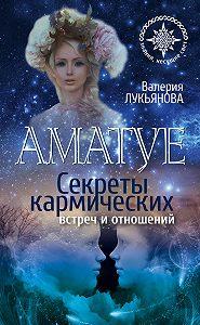 Валерия Лукьянова -Аматуе. Секреты кармических встреч и отношений