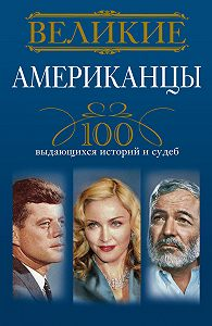 Андрей Гусаров -Великие американцы. 100 выдающихся историй и судеб